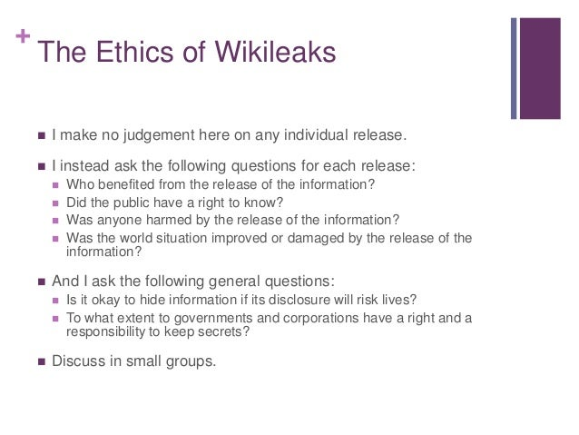 + The Ethics of Wikileaks  I make no judgement here on any individual release.  I instead ask the following questions fo...