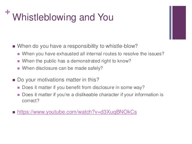 + Whistleblowing and You  When do you have a responsibility to whistle-blow?  When you have exhausted all internal route...