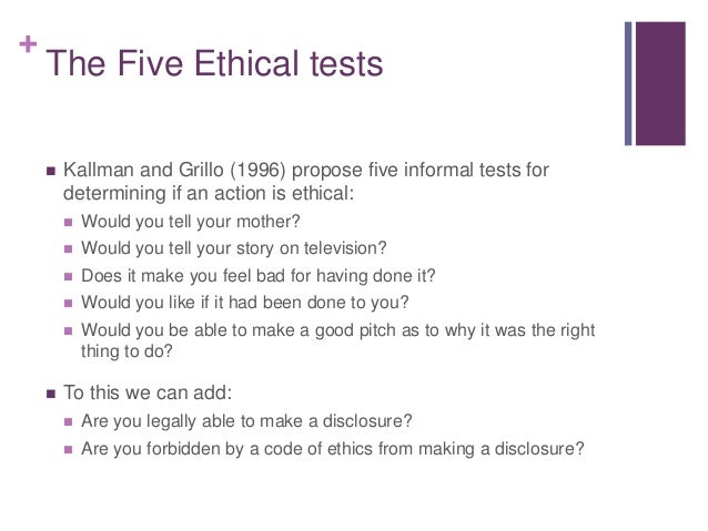 + The Five Ethical tests  Kallman and Grillo (1996) propose five informal tests for determining if an action is ethical: ...