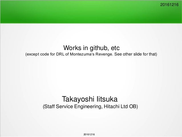 20161216 Works in github, etc (except code for DRL of Montezuma's Revenge. See other slide for that) Takayoshi Iitsuka (St...