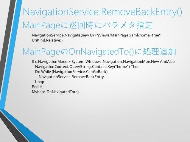 """NavigationService.RemoveBackEntry()MainPageに巡回時にパラメタ指定NavigationService.Navigate(new Uri(""""/Views/MainPage.xaml?home=true"""",..."""