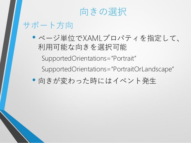 """向きの選択サポート方向• ページ単位でXAMLプロパティを指定して、利用可能な向きを選択可能SupportedOrientations=""""Portrait""""SupportedOrientations=""""PortraitOrLandscape""""•..."""