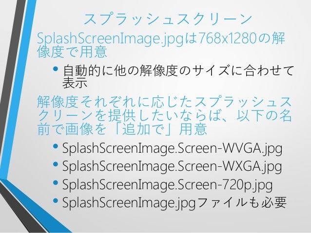 スプラッシュスクリーンSplashScreenImage.jpgは768x1280の解像度で用意• 自動的に他の解像度のサイズに合わせて表示解像度それぞれに応じたスプラッシュスクリーンを提供したいならば、以下の名前で画像を「追加で」用意• Sp...