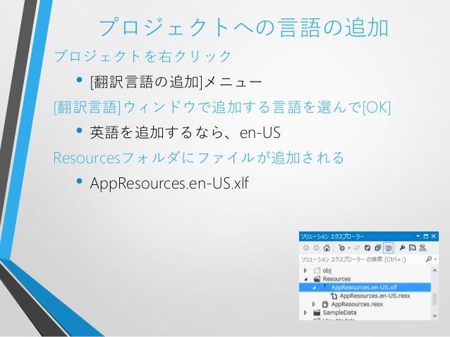 プロジェクトへの言語の追加プロジェクトを右クリック• [翻訳言語の追加]メニュー[翻訳言語]ウィンドウで追加する言語を選んで[OK]• 英語を追加するなら、en-USResourcesフォルダにファイルが追加される• AppResources....