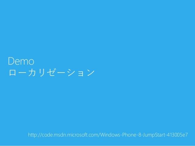 Demoローカリゼーションhttp://code.msdn.microsoft.com/Windows-Phone-8-JumpStart-413005e7