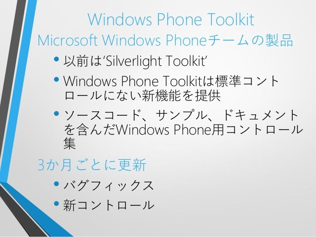 Windows Phone ToolkitMicrosoft Windows Phoneチームの製品• 以前は'Silverlight Toolkit'• Windows Phone Toolkitは標準コントロールにない新機能を提供• ソース...