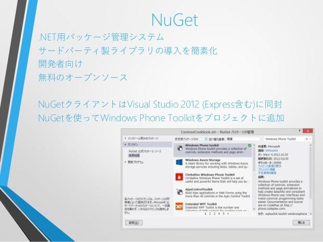 NuGet.NET用パッケージ管理システムサードパーティ製ライブラリの導入を簡素化開発者向け無料のオープンソースNuGetクライアントはVisual Studio 2012 (Express含む)に同封NuGetを使ってWindows Phon...