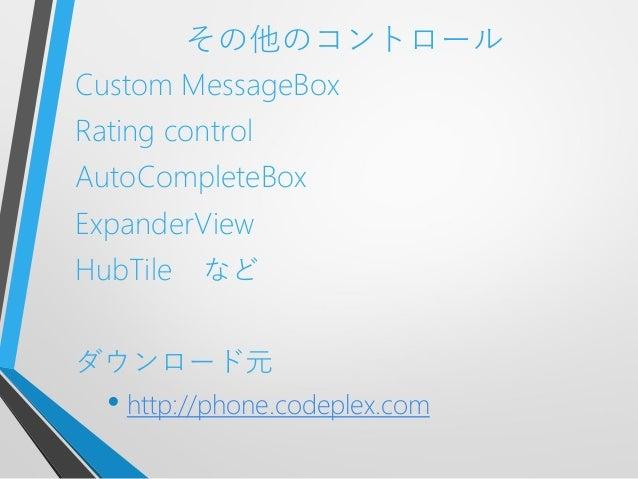その他のコントロールCustom MessageBoxRating controlAutoCompleteBoxExpanderViewHubTile などダウンロード元• http://phone.codeplex.com