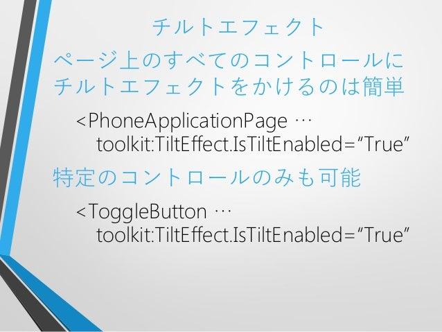 """チルトエフェクトページ上のすべてのコントロールにチルトエフェクトをかけるのは簡単<PhoneApplicationPage …toolkit:TiltEffect.IsTiltEnabled=""""True""""特定のコントロールのみも可能<Toggl..."""