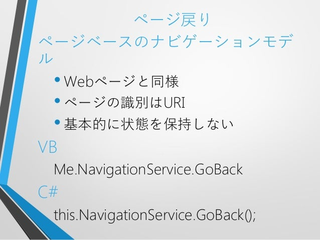 ページ戻りページベースのナビゲーションモデル•Webページと同様•ページの識別はURI•基本的に状態を保持しないVBMe.NavigationService.GoBackC#this.NavigationService.GoBack();
