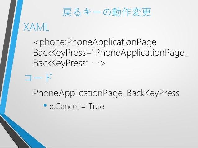 """戻るキーの動作変更XAML<phone:PhoneApplicationPageBackKeyPress=""""PhoneApplicationPage_BackKeyPress"""" …>コードPhoneApplicationPage_BackKey..."""