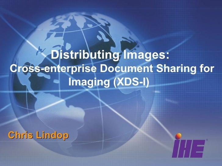 Distributing Images:  Cross-enterprise Document Sharing for Imaging (XDS-I)  Chris Lindop