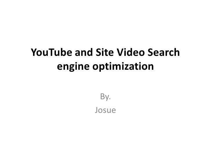 YouTube and Site Video Search    engine optimization             By.            Josue
