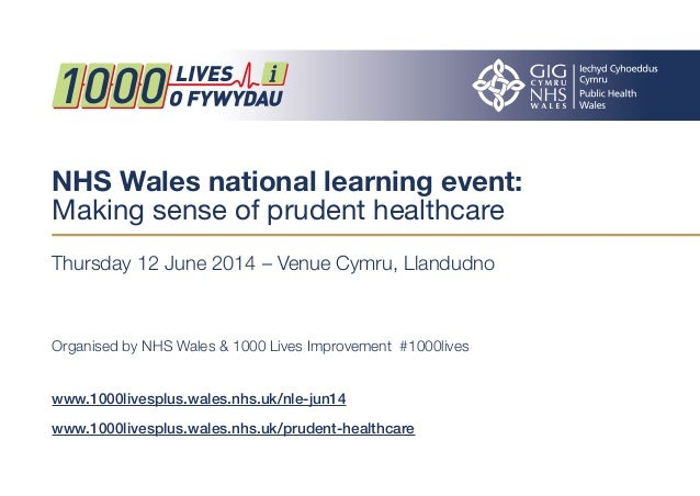 NHS Wales national learning event:  Making sense of prudent healthcare  Thursday 12 June 2014 – Venue Cymru, Llandudno  Or...