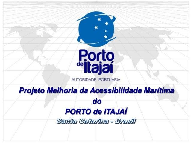 Projeto Melhoria da Acessibilidade Marítima do PORTO de ITAJAÍ
