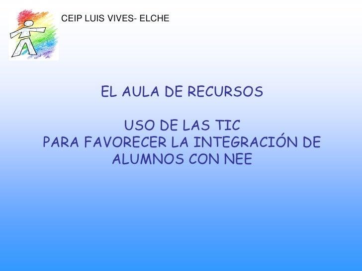 CEIP LUIS VIVES- ELCHE               EL AULA DE RECURSOS           USO DE LAS TIC PARA FAVORECER LA INTEGRACIÓN DE        ...