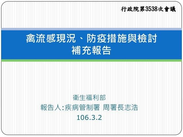 衛生福利部 報告人:疾病管制署 周署長志浩 106.3.2 禽流感現況、防疫措施與檢討 補充報告 行政院第3538次會議
