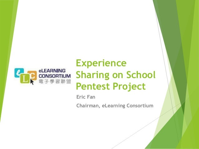Experience Sharing on School Pentest Project Eric Fan Chairman, eLearning Consortium