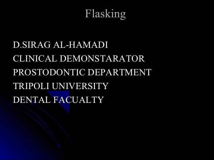 FlaskingD.SIRAG AL-HAMADICLINICAL DEMONSTARATORPROSTODONTIC DEPARTMENTTRIPOLI UNIVERSITYDENTAL FACUALTY