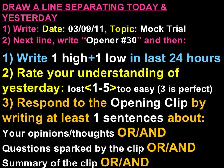 "DRAW A LINE SEPARATING TODAY & YESTERDAY 1) Write:   Date:  03/09/11 , Topic:  Mock Trial 2) Next line, write "" Opener #30..."