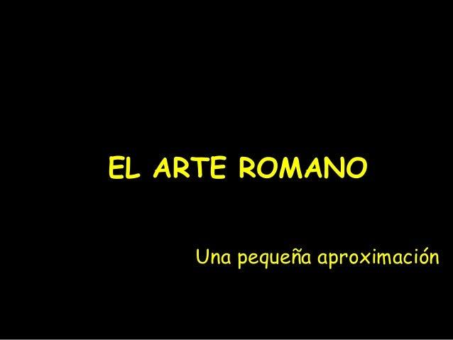 EL ARTE ROMANO Una pequeña aproximación