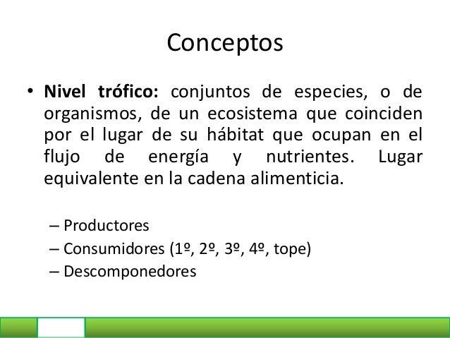Conceptos • Nivel trófico: conjuntos de especies, o de organismos, de un ecosistema que coinciden por el lugar de su hábit...
