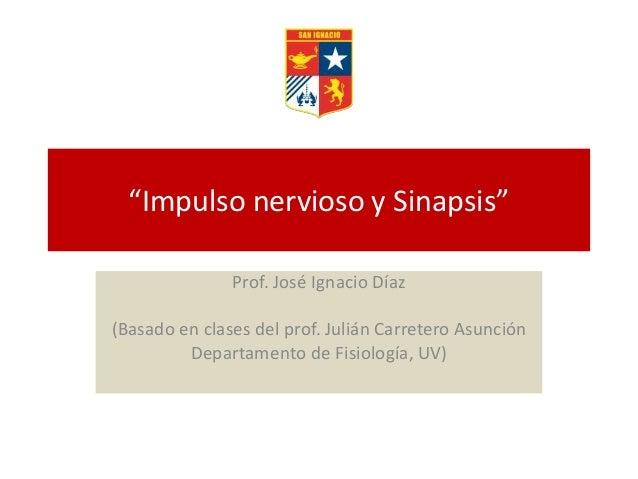 """""""Impulso nervioso y Sinapsis"""" Prof. José Ignacio Díaz (Basado en clases del prof. Julián Carretero Asunción Departamento d..."""