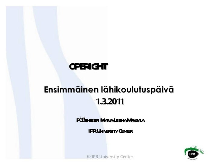 Ensimmäinen lähikoulutuspäivä  1.3.2011 Pääsihteeri Marja-Leena Mansala IPR University Center OPERIGHT