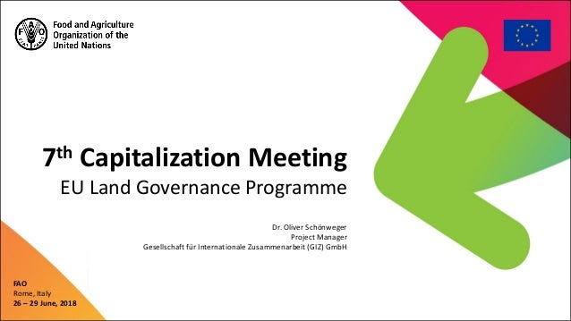 7th Capitalization Meeting EU Land Governance Programme FAO Rome, Italy 26 – 29 June, 2018 Dr. Oliver Schönweger Project M...