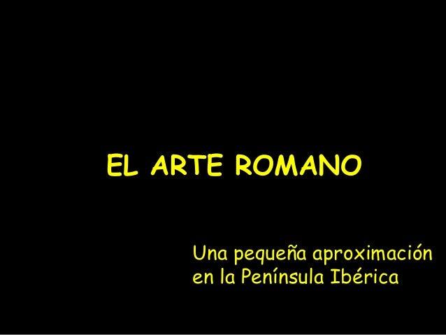 EL ARTE ROMANO  Una pequeña aproximación  en la Península Ibérica