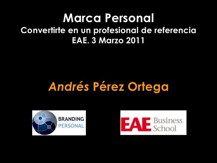 Marca PersonalConvertirte en un profesional de referencia             EAE. 3 Marzo 2011      Andrés Pérez Ortega