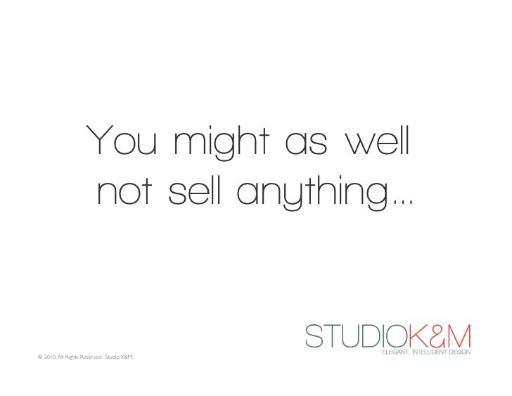 You might as well                     not sell anything…   © 2010. All Rights Reserved. Studio K&M.