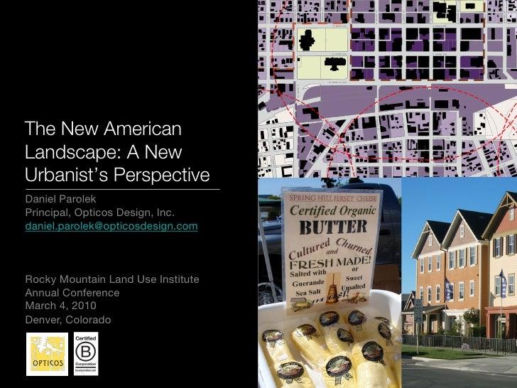 The New American Landscape: A New Urbanist's Perspective Daniel Parolek Principal, Opticos Design, Inc. daniel.parolek@opt...
