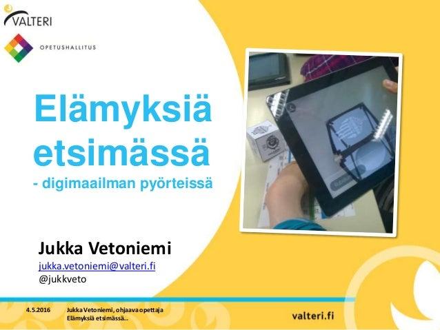 Elämyksiä etsimässä - digimaailman pyörteissä 4.5.2016 Jukka Vetoniemi, ohjaava opettaja Elämyksiä etsimässä… Jukka Vetoni...
