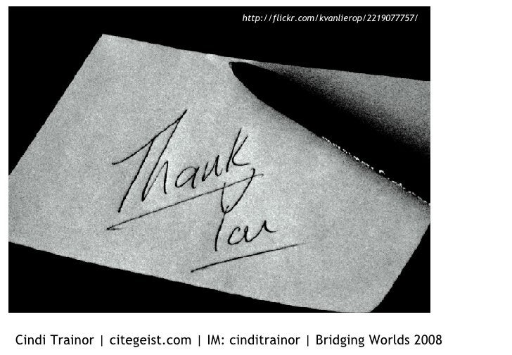 Thank you! Cindi Trainor | citegeist.com | IM: cinditrainor | Bridging Worlds 2008 http://flickr.com/kvanlierop/2219077757/