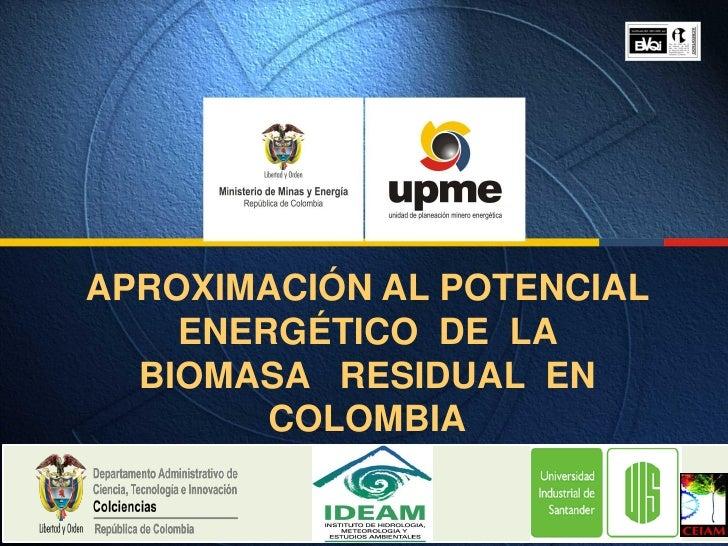 APROXIMACIÓN AL POTENCIAL    ENERGÉTICO DE LA  BIOMASA RESIDUAL EN        COLOMBIA