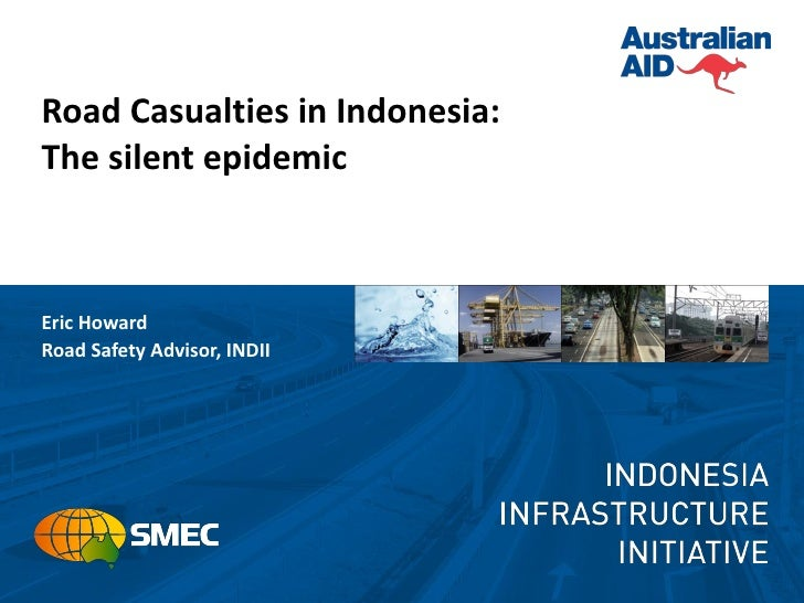 Road Casualties in Indonesia:The silent epidemicEric HowardRoad Safety Advisor, INDII