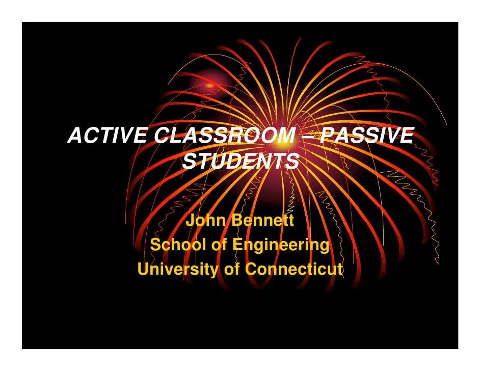 ACTIVE CLASSROOM – PASSIVE          STUDENTS            John Bennett       School of Engineering      University of Connec...