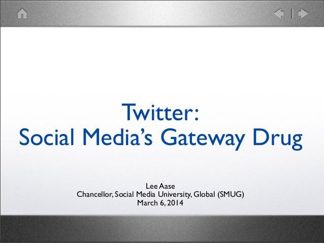 Twitter: Social Media's Gateway Drug Lee Aase Chancellor, Social Media University, Global (SMUG) March 6, 2014
