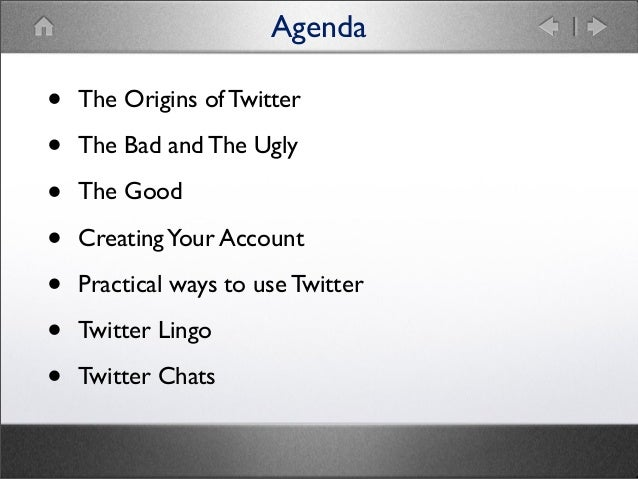 Agenda  • • • • • • •  The Origins of Twitter The Bad and The Ugly The Good Creating Your Account Practical ways to use Tw...