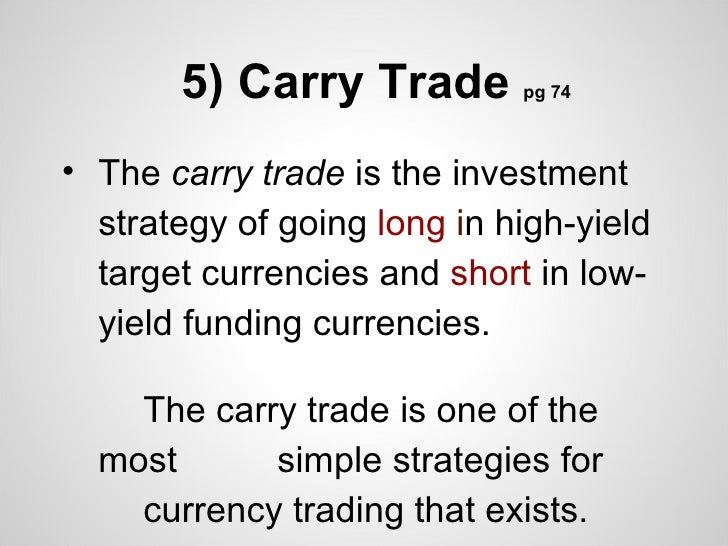 5) Carry Trade        pg 74• The carry trade is the investment  strategy of going long in high-yield  target currencies an...