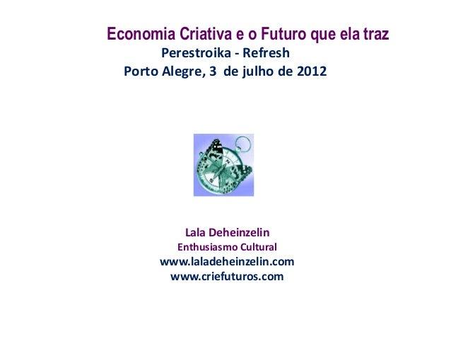 Economia Criativa e o Futuro que ela traz        Perestroika - Refresh  Porto Alegre, 3 de julho de 2012           Lala De...