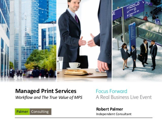 Managed Print ServicesWorkflow and The True Value of MPS                                     Robert PalmerPalmer Consultin...