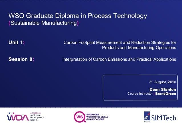 WSQ Graduate Diploma in Process Technology (Sustainable Manufacturing) Unit 1: Session 8: 3rd August, 2010 Dean Stanton Co...