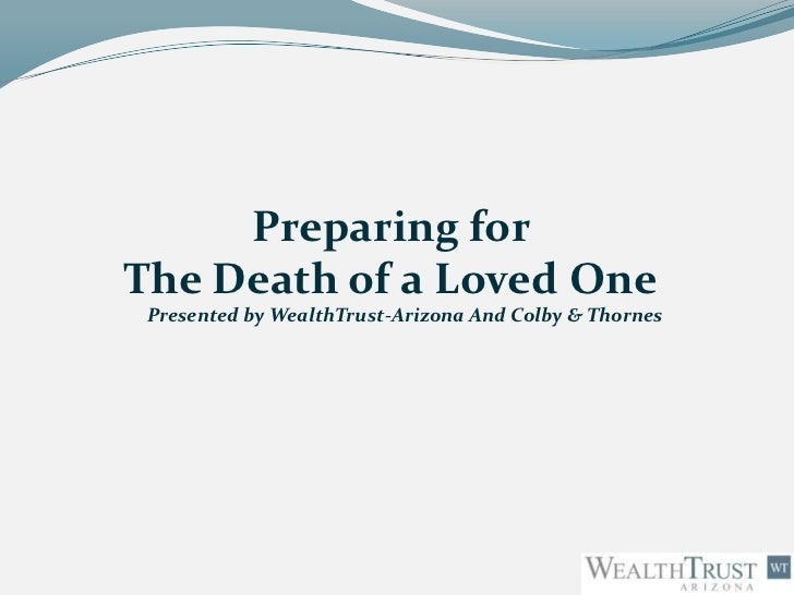 Preparing forThe Death of a Loved One Presented by WealthTrust-Arizona And Colby & Thornes
