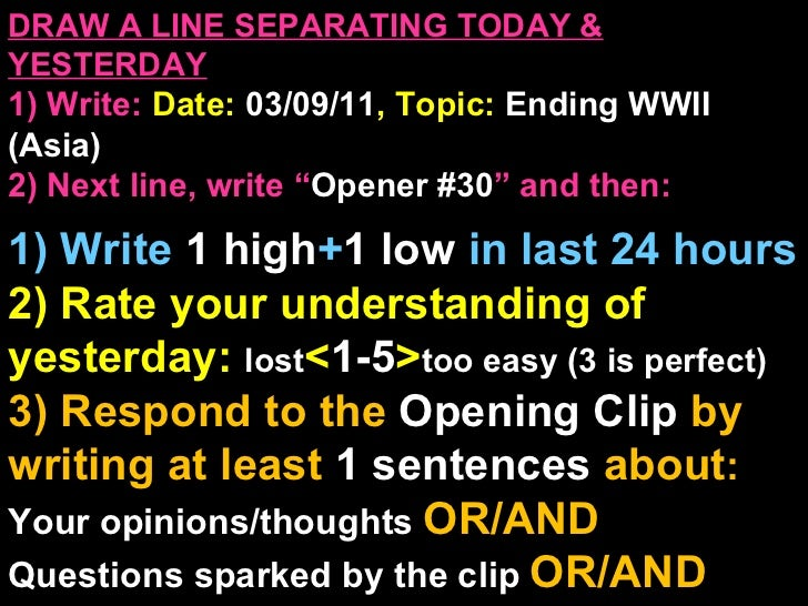 "DRAW A LINE SEPARATING TODAY & YESTERDAY 1) Write:   Date:  03/09/11 , Topic:  Ending WWII (Asia) 2) Next line, write "" Op..."