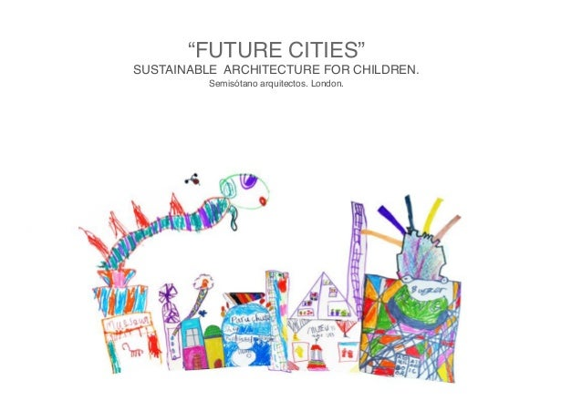 """FUTURE CITIES"" SUSTAINABLE ARCHITECTURE FOR CHILDREN. Semisótano arquitectos. London."