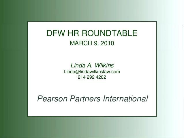 DFW HR ROUNDTABLE MARCH 9, 2010  Linda A. Wilkins Linda@lindawilkinslaw.com 214 292 4282  Pearson Partners International