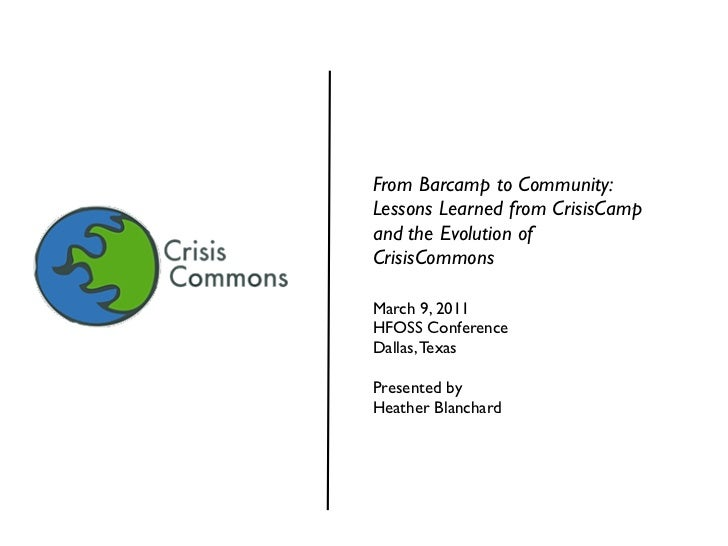 From Barcamp to Community:Lessons Learned from CrisisCampand the Evolution ofCrisisCommonsMarch 9, 2011HFOSS ConferenceDal...