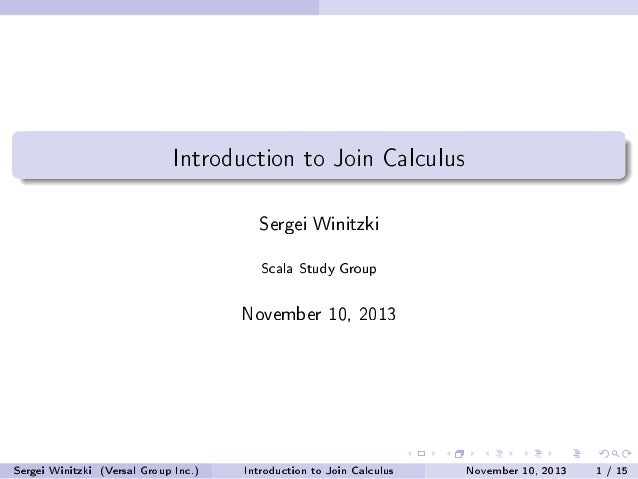 Introduction to Join Calculus Sergei Winitzki Scala Study Group November 10, 2013 Sergei Winitzki (Versal Group Inc.) Intr...